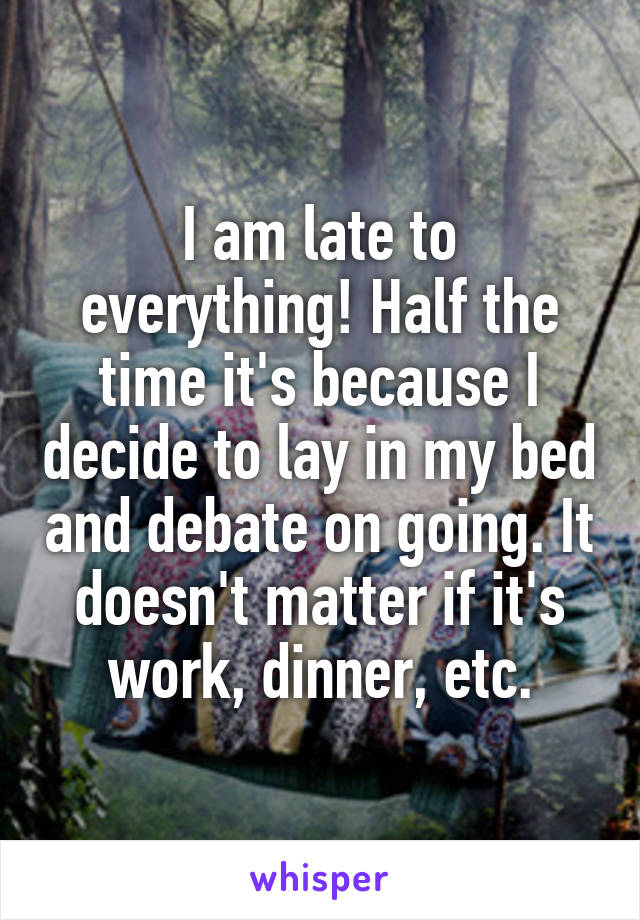 I am late to everything! Half the time it's because I decide to lay in my bed and debate on going. It doesn't matter if it's work, dinner, etc.