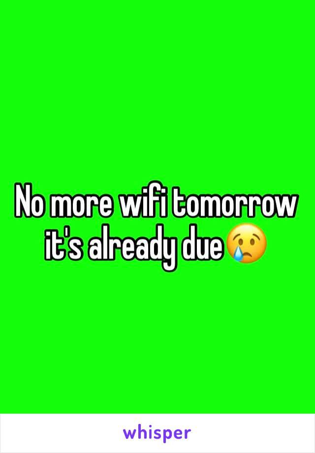 No more wifi tomorrow it's already due😢