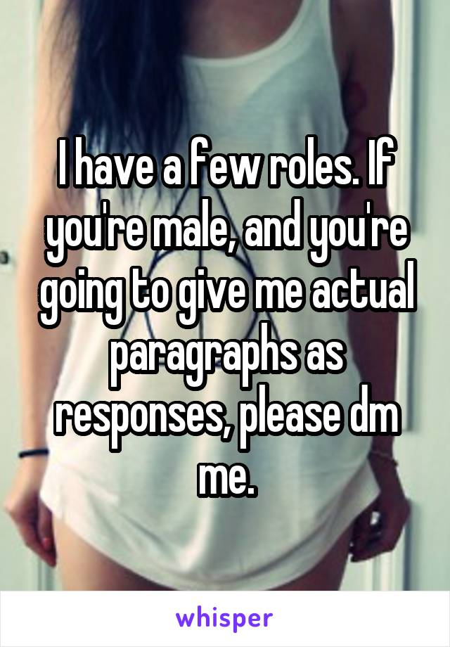I have a few roles. If you're male, and you're going to give me actual paragraphs as responses, please dm me.