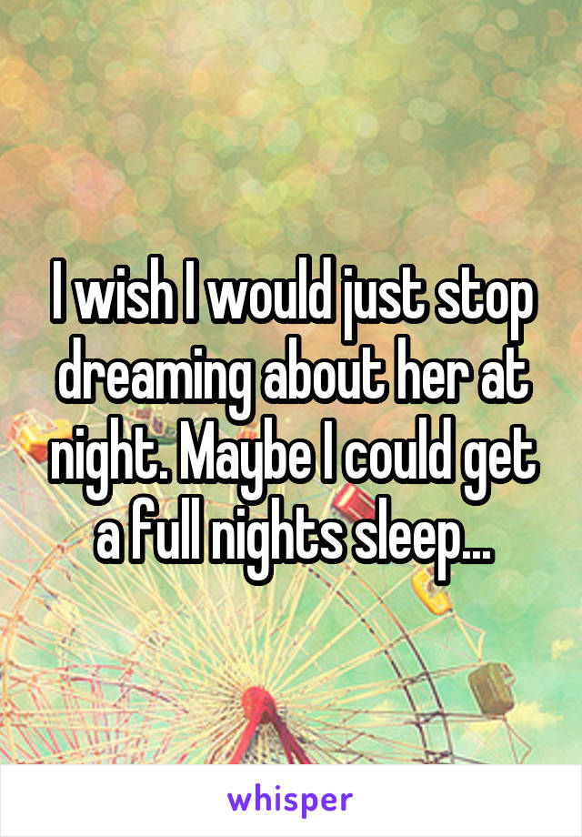 I wish I would just stop dreaming about her at night. Maybe I could get a full nights sleep...