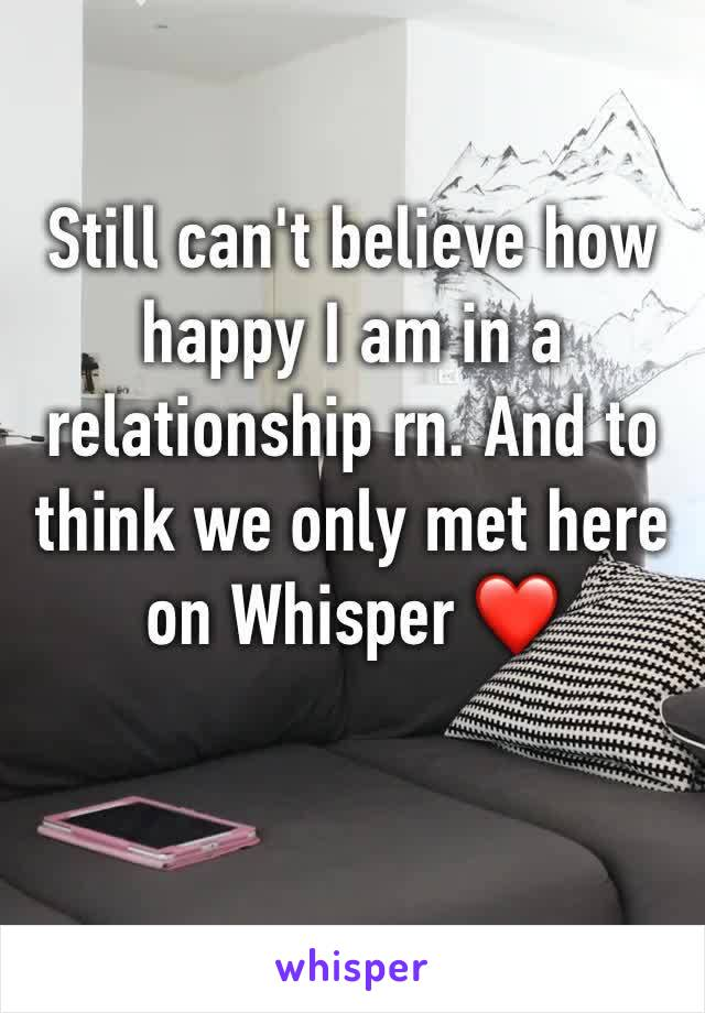 Still can't believe how happy I am in a relationship rn. And to think we only met here on Whisper ❤️