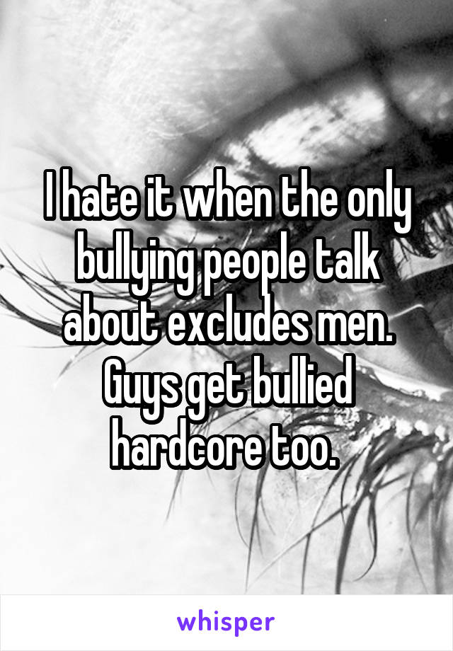 I hate it when the only bullying people talk about excludes men. Guys get bullied hardcore too.