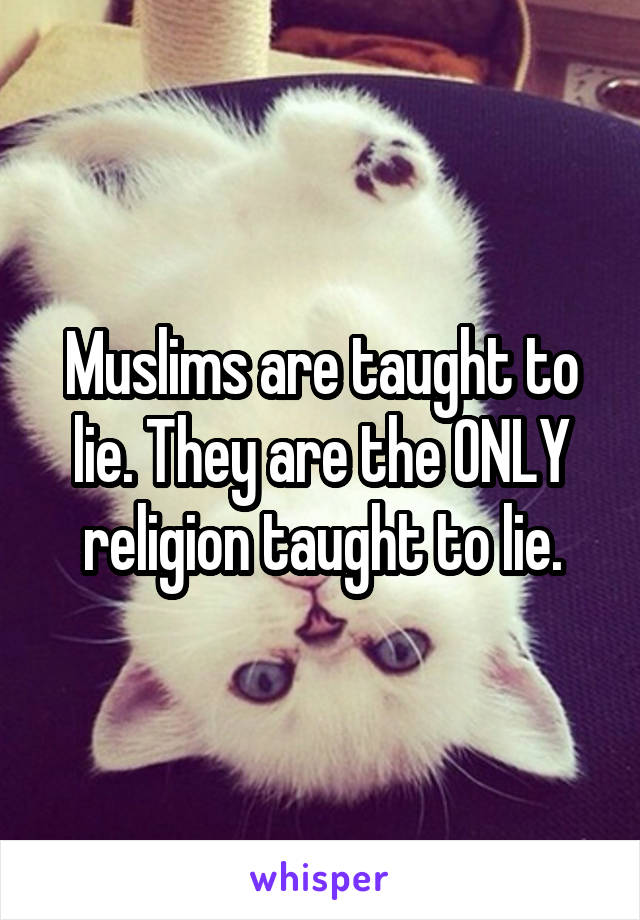 Muslims are taught to lie. They are the ONLY religion taught to lie.