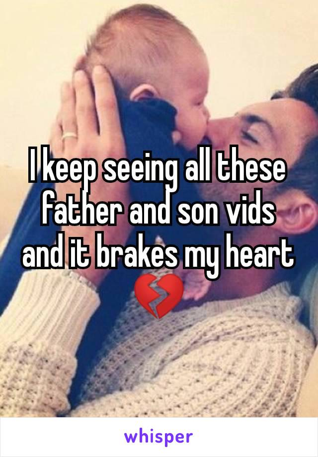 I keep seeing all these father and son vids and it brakes my heart 💔