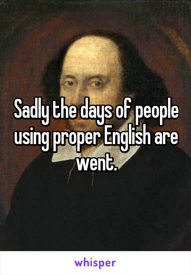 Sadly the days of people using proper English are went.