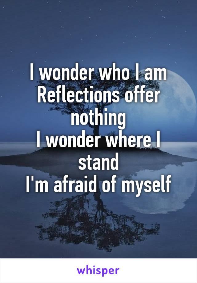 I wonder who I am Reflections offer nothing I wonder where I stand I'm afraid of myself