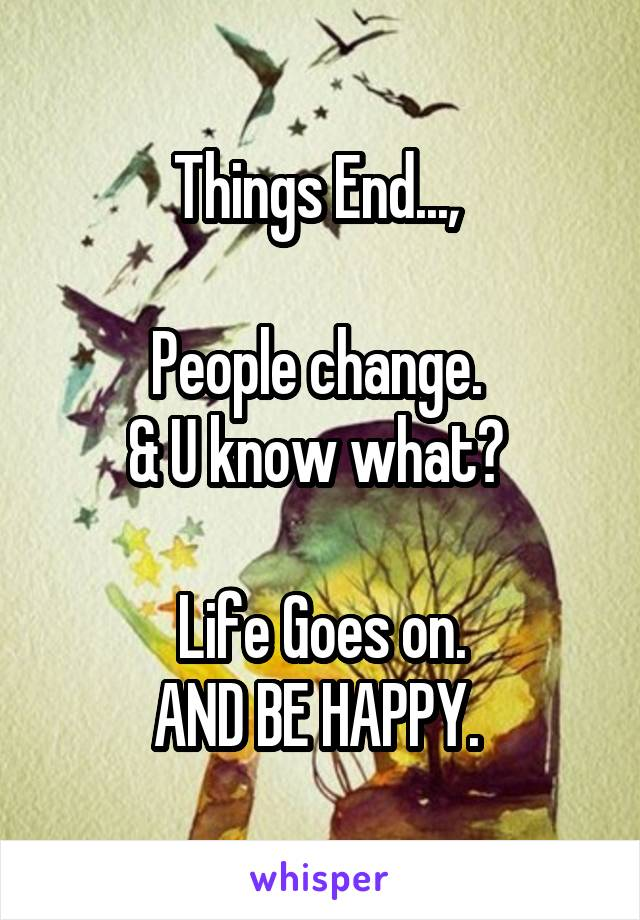 Things End...,   People change.  & U know what?   Life Goes on. AND BE HAPPY.