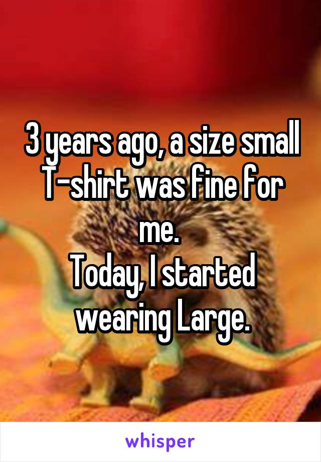 3 years ago, a size small T-shirt was fine for me.  Today, I started wearing Large.