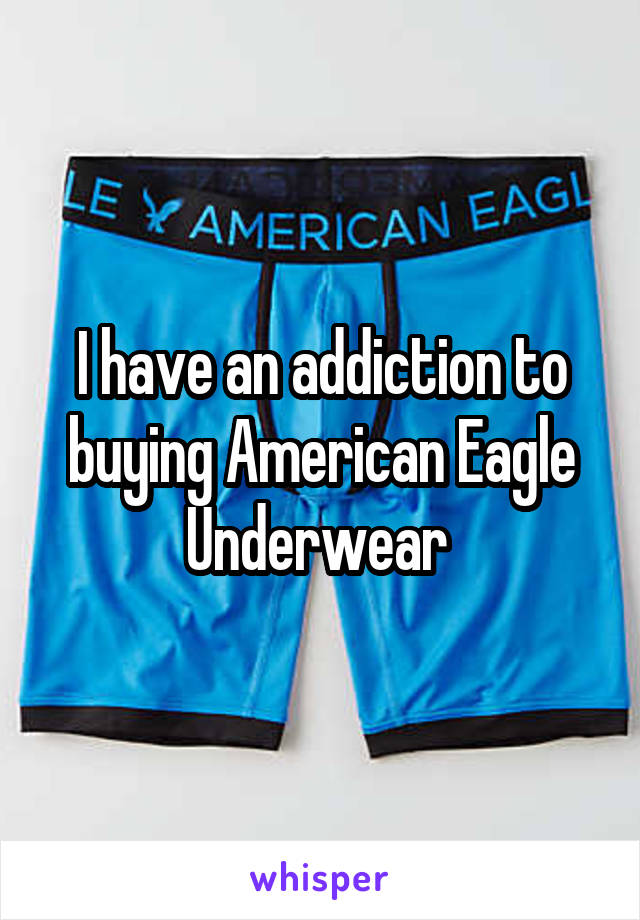 I have an addiction to buying American Eagle Underwear