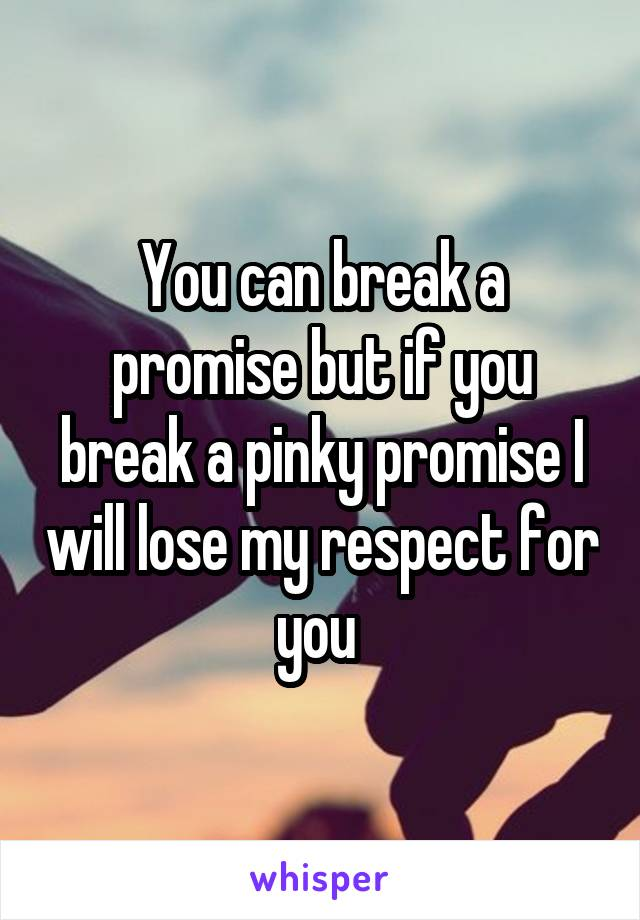 You can break a promise but if you break a pinky promise I will lose my respect for you