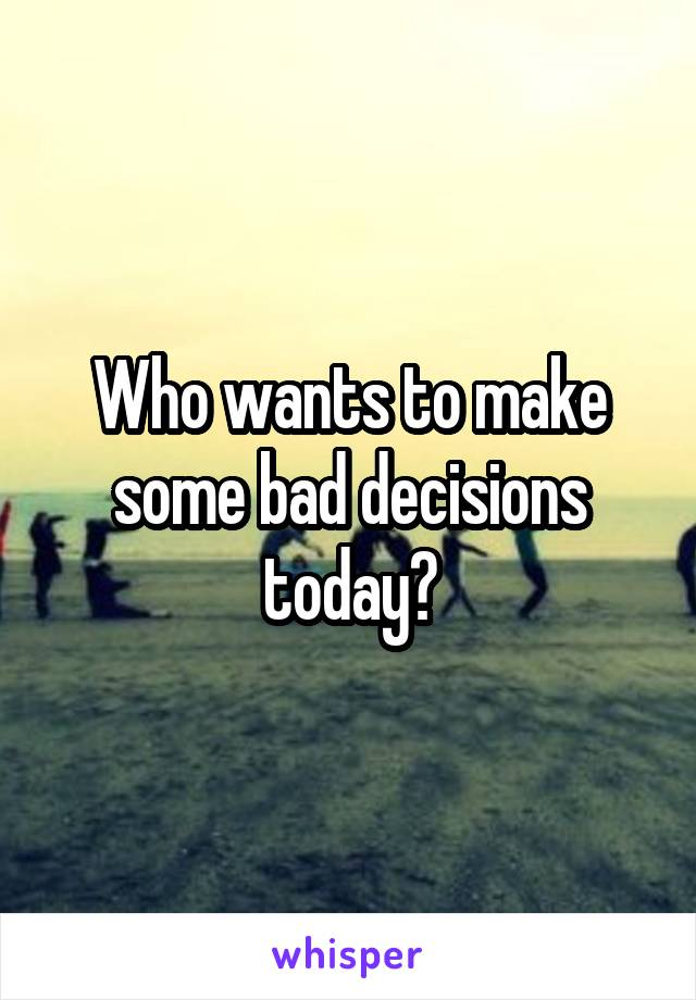 Who wants to make some bad decisions today?