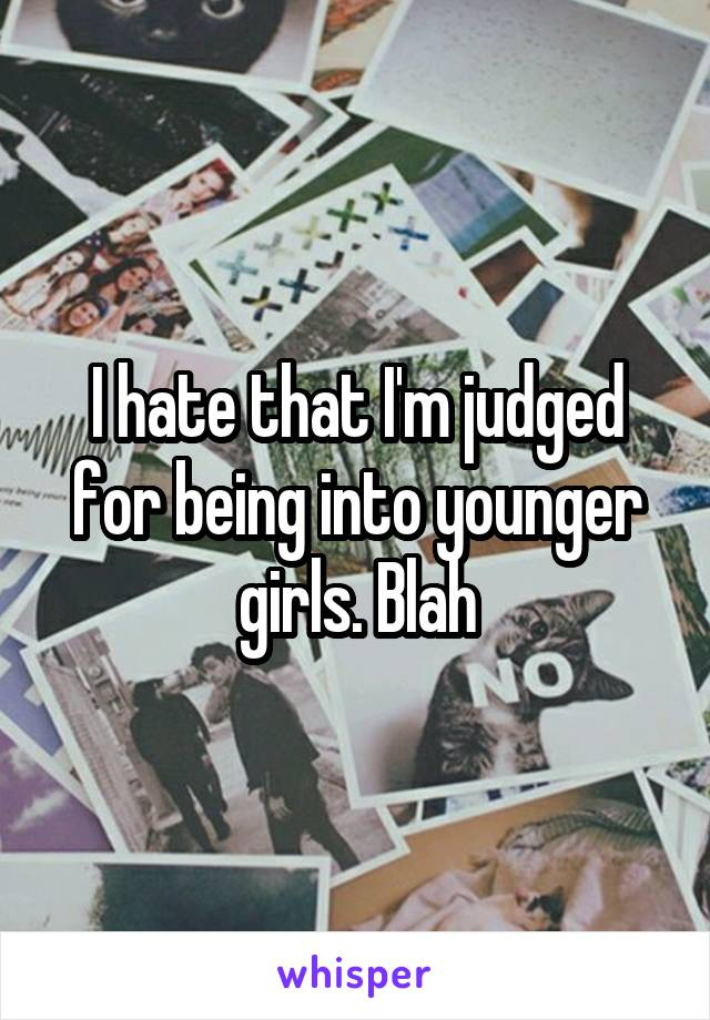 I hate that I'm judged for being into younger girls. Blah