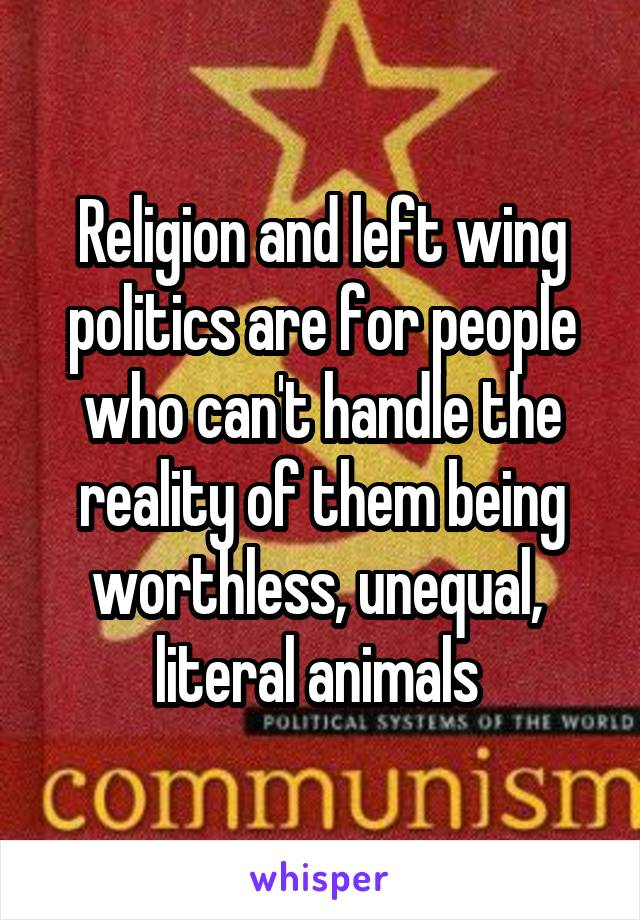 Religion and left wing politics are for people who can't handle the reality of them being worthless, unequal,  literal animals
