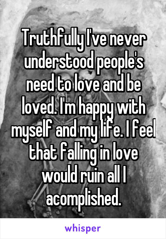 Truthfully I've never understood people's need to love and be loved. I'm happy with myself and my life. I feel that falling in love would ruin all I acomplished.