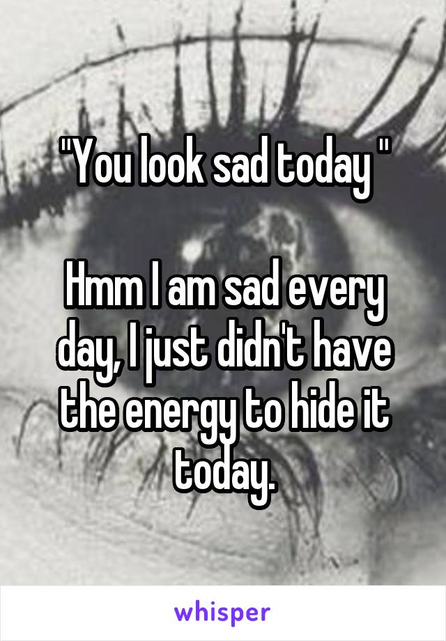"""""""You look sad today """"                                           Hmm I am sad every day, I just didn't have the energy to hide it today."""