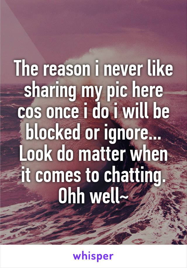 The reason i never like sharing my pic here cos once i do i will be blocked or ignore... Look do matter when it comes to chatting. Ohh well~