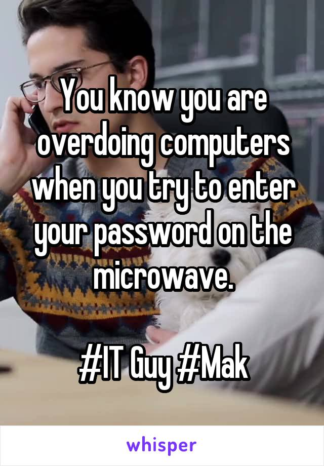 You know you are overdoing computers when you try to enter your password on the microwave.  #IT Guy #Mak