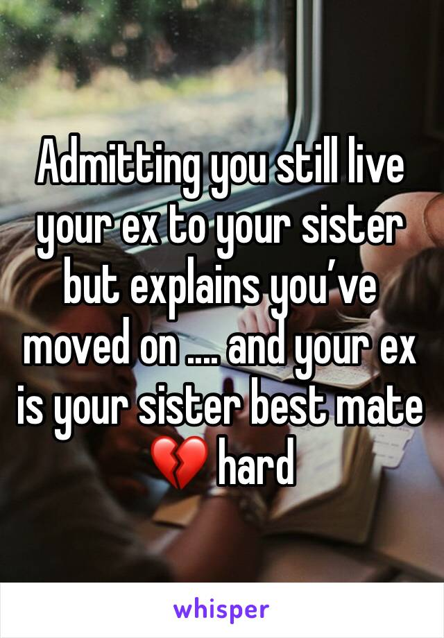 Admitting you still live your ex to your sister but explains you've moved on .... and your ex is your sister best mate 💔 hard