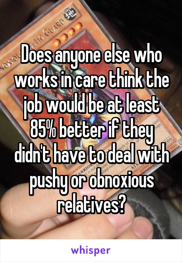 Does anyone else who works in care think the job would be at least 85% better if they didn't have to deal with pushy or obnoxious relatives?