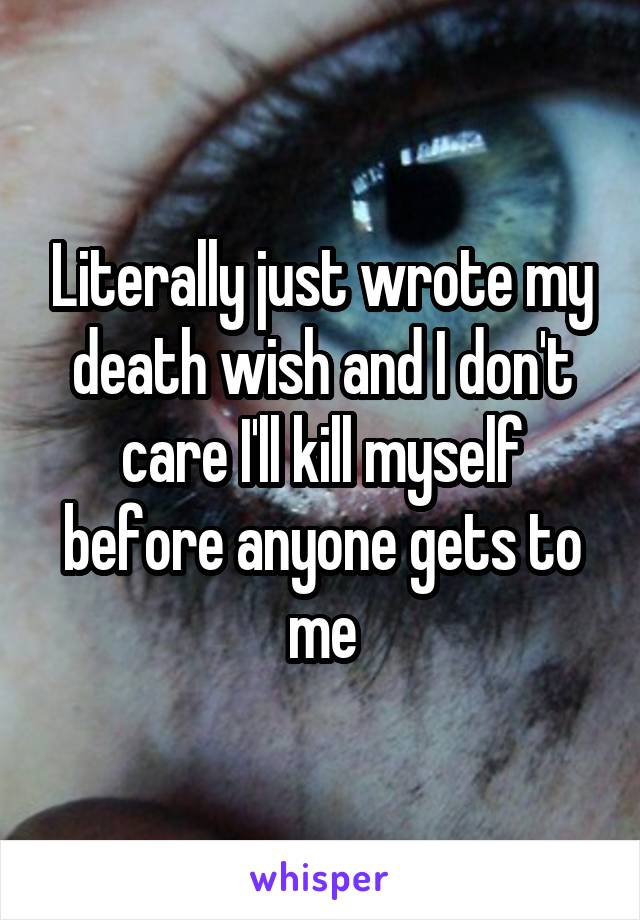Literally just wrote my death wish and I don't care I'll kill myself before anyone gets to me