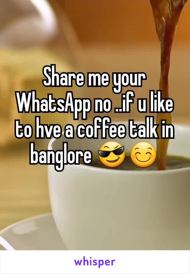 Share me your WhatsApp no ..if u like to hve a coffee talk in banglore 😎😊