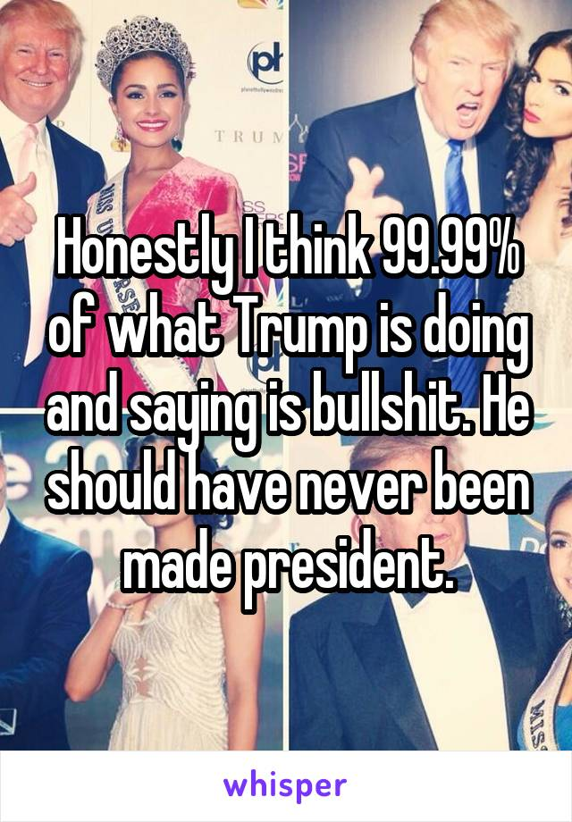 Honestly I think 99.99% of what Trump is doing and saying is bullshit. He should have never been made president.