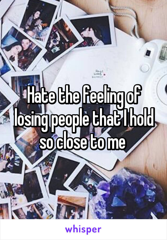 Hate the feeling of losing people that I hold so close to me