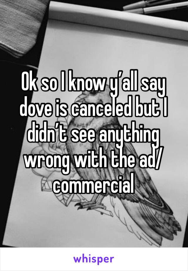 Ok so I know y'all say dove is canceled but I didn't see anything wrong with the ad/commercial