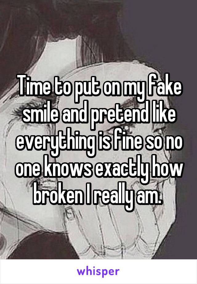Time to put on my fake smile and pretend like everything is fine so no one knows exactly how broken I really am.