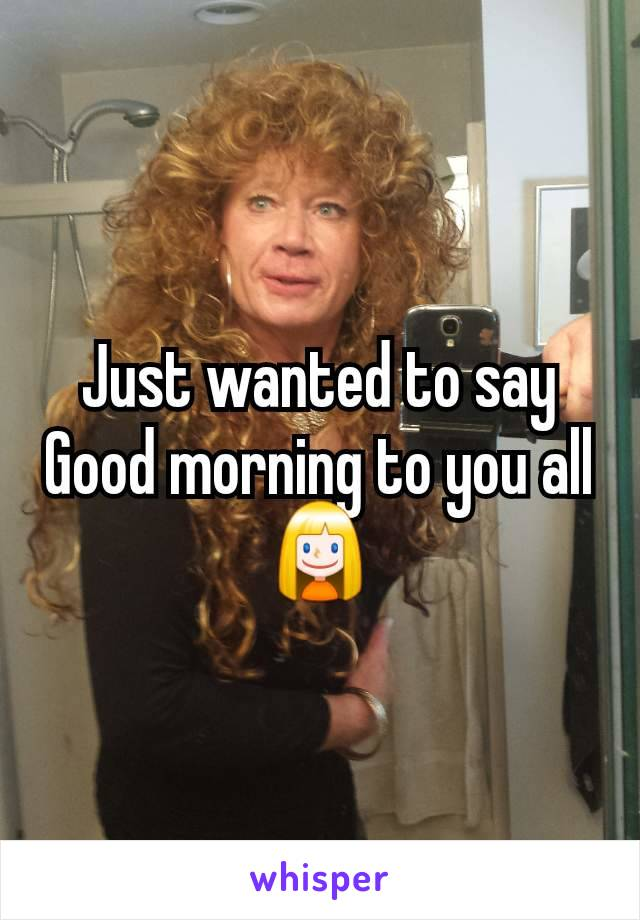 Just wanted to say Good morning to you all👱‍♀️