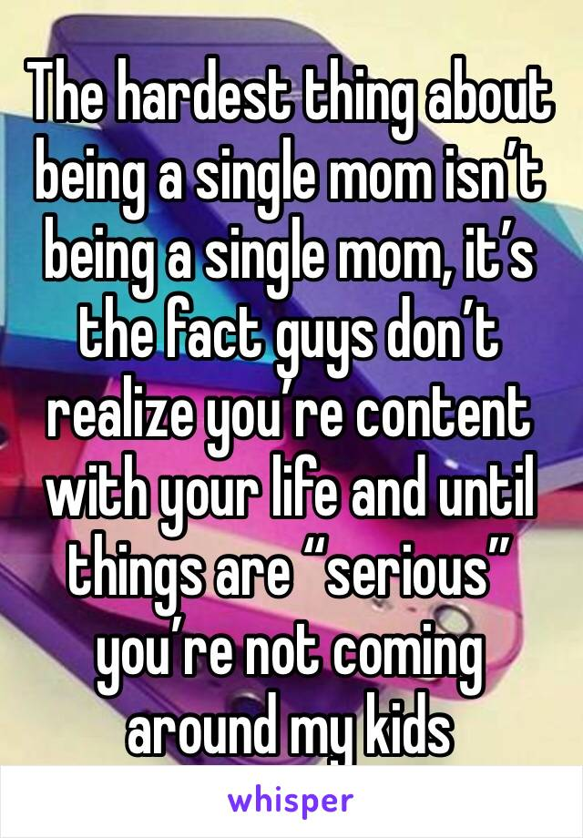 "The hardest thing about being a single mom isn't being a single mom, it's the fact guys don't realize you're content with your life and until things are ""serious"" you're not coming around my kids"