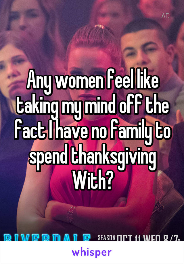 Any women feel like taking my mind off the fact I have no family to spend thanksgiving With?