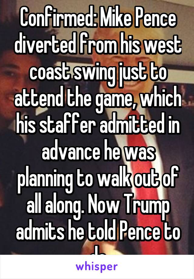 Confirmed: Mike Pence diverted from his west coast swing just to attend the game, which his staffer admitted in advance he was planning to walk out of all along. Now Trump admits he told Pence to do