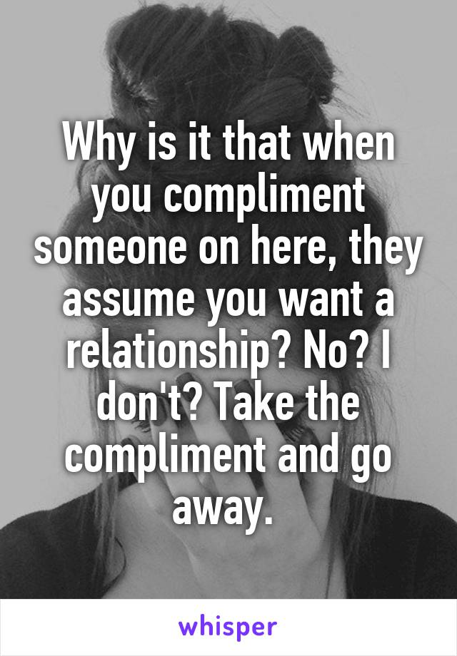 Why is it that when you compliment someone on here, they assume you want a relationship? No? I don't? Take the compliment and go away.