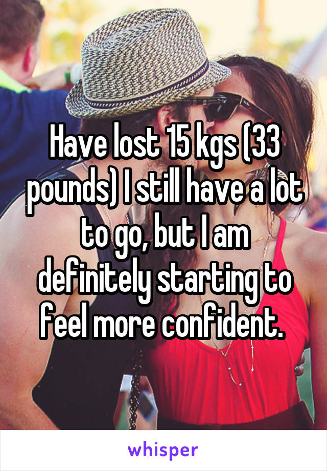 Have lost 15 kgs (33 pounds) I still have a lot to go, but I am definitely starting to feel more confident.