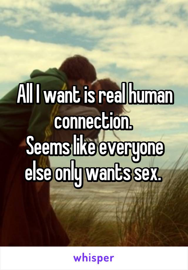 All I want is real human connection.  Seems like everyone else only wants sex.