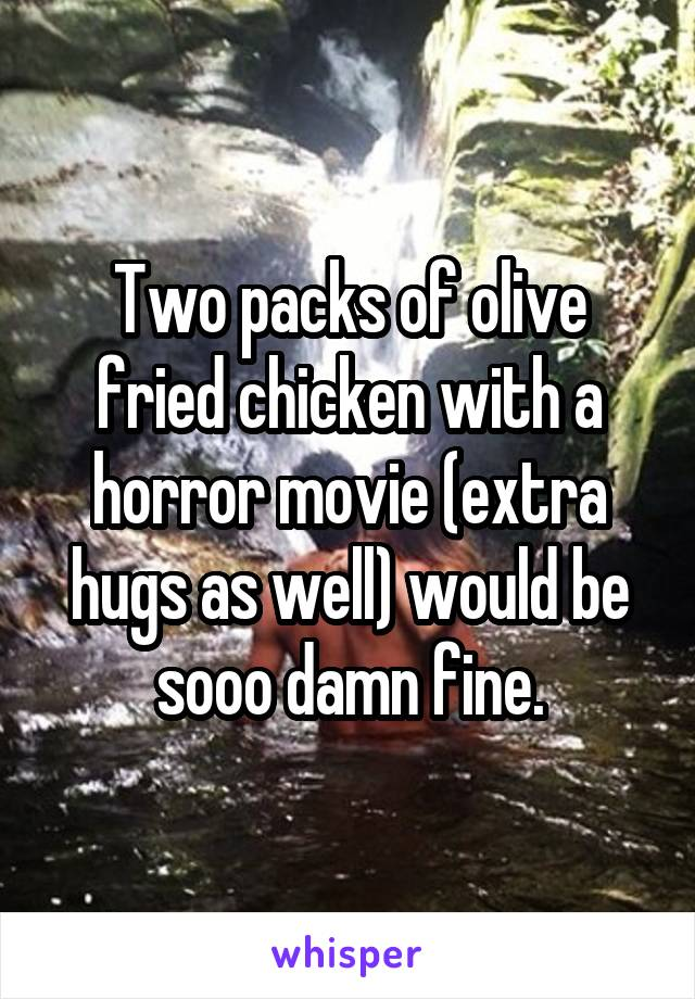 Two packs of olive fried chicken with a horror movie (extra hugs as well) would be sooo damn fine.