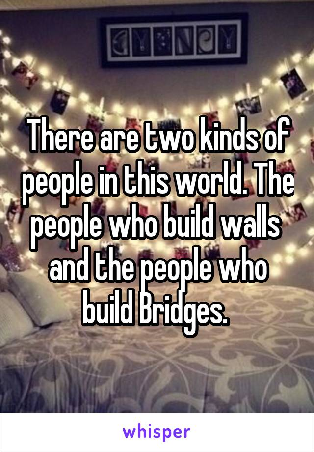 There are two kinds of people in this world. The people who build walls  and the people who build Bridges.