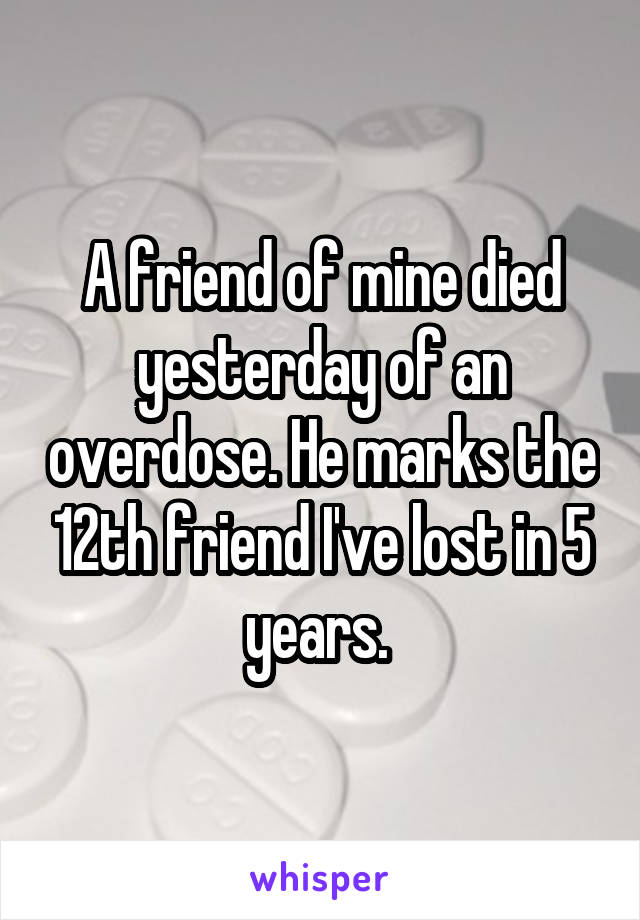 A friend of mine died yesterday of an overdose. He marks the 12th friend I've lost in 5 years.