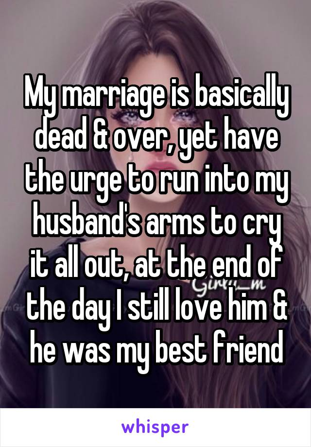 My marriage is basically dead & over, yet have the urge to run into my husband's arms to cry it all out, at the end of the day I still love him & he was my best friend