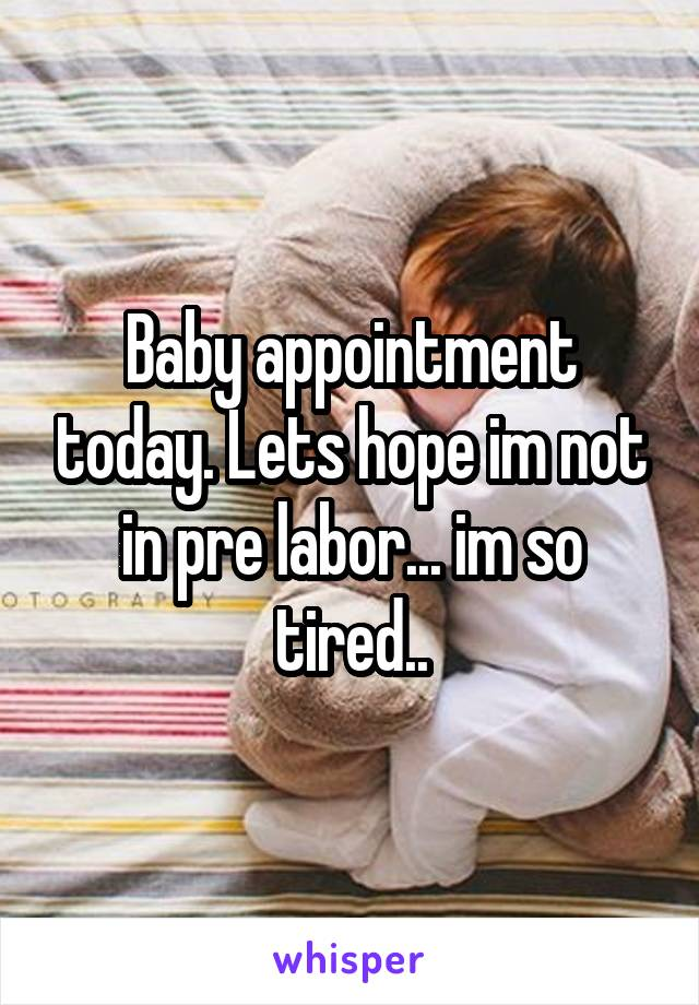 Baby appointment today. Lets hope im not in pre labor... im so tired..
