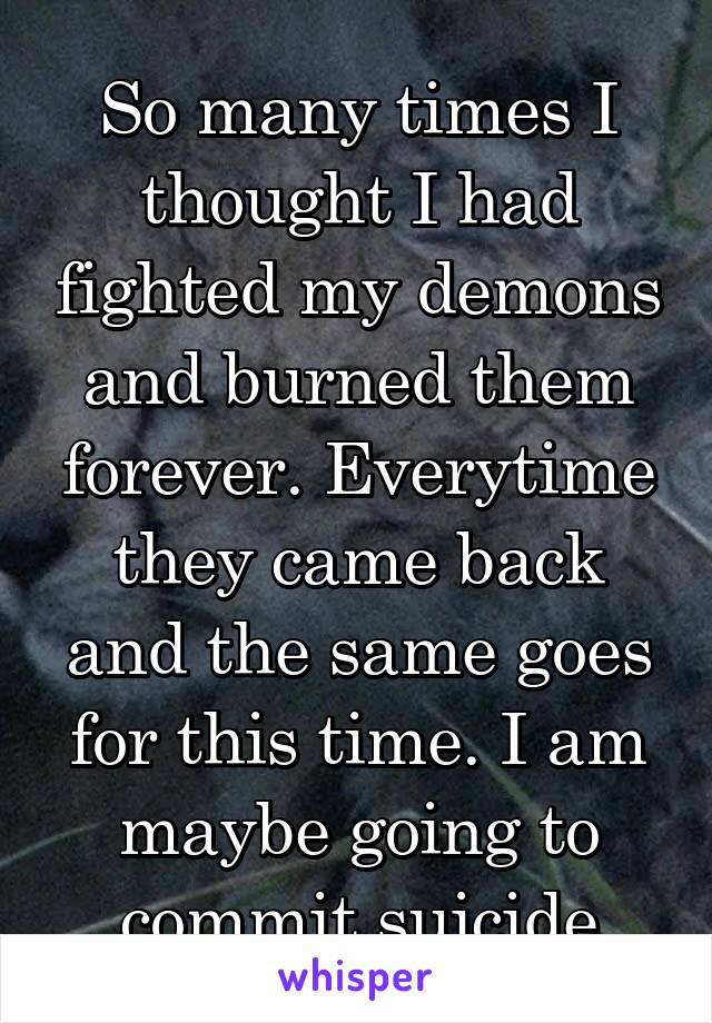 So many times I thought I had fighted my demons and burned them forever. Everytime they came back and the same goes for this time. I am maybe going to commit suicide