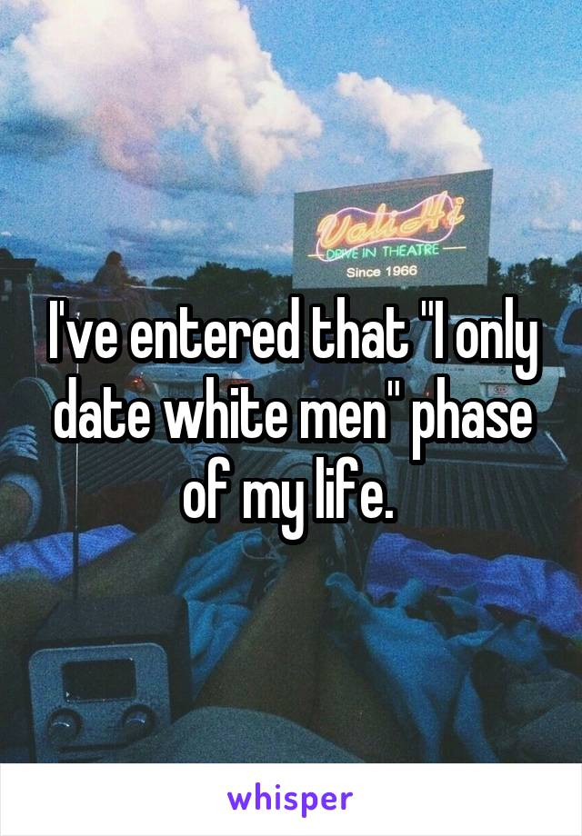 """I've entered that """"I only date white men"""" phase of my life."""