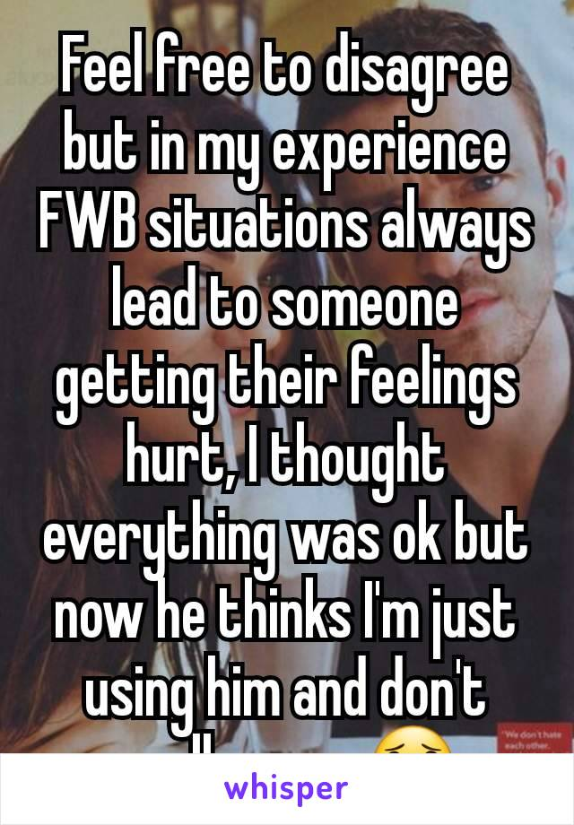 Feel free to disagree but in my experience FWB situations always lead to someone getting their feelings hurt, I thought everything was ok but now he thinks I'm just using him and don't really care 😟