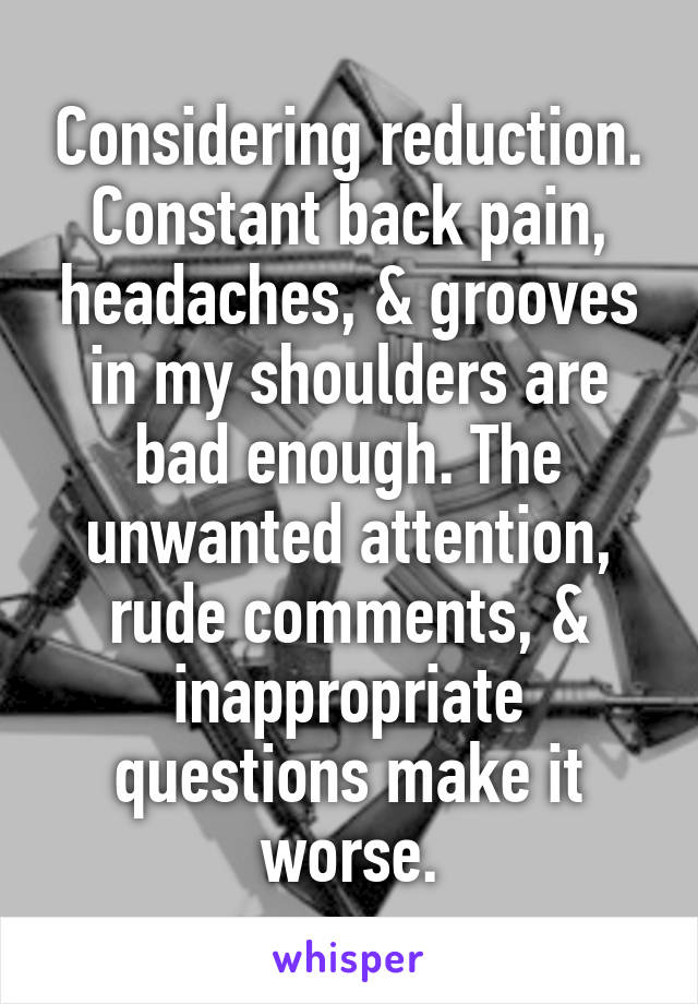 Considering reduction. Constant back pain, headaches, & grooves in my shoulders are bad enough. The unwanted attention, rude comments, & inappropriate questions make it worse.