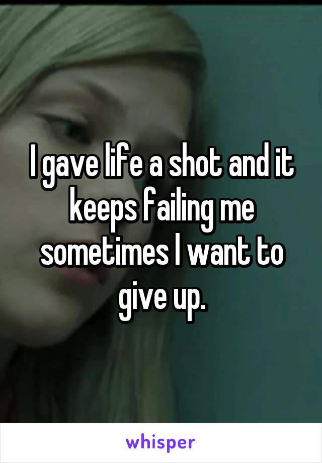 I gave life a shot and it keeps failing me sometimes I want to give up.