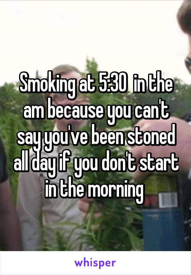Smoking at 5:30  in the am because you can't say you've been stoned all day if you don't start in the morning