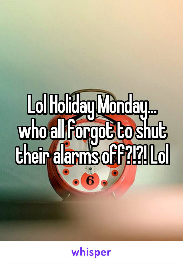 Lol Holiday Monday... who all forgot to shut their alarms off?!?! Lol