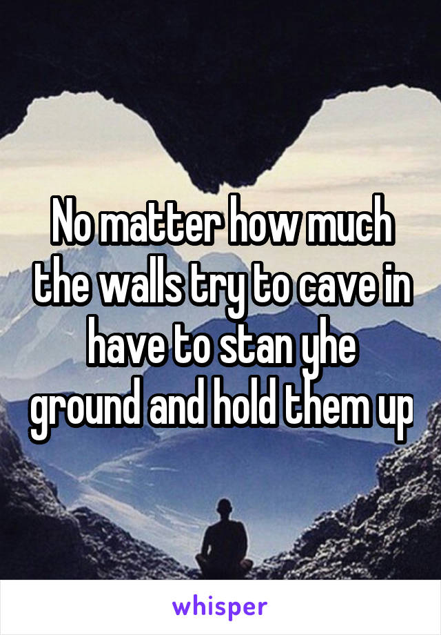 No matter how much the walls try to cave in have to stan yhe ground and hold them up