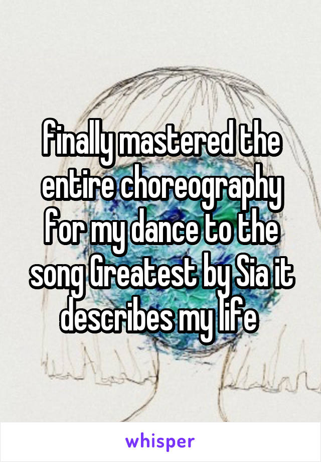 finally mastered the entire choreography for my dance to the song Greatest by Sia it describes my life